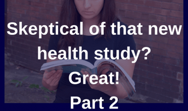 Skeptical of new health study? Great! (Part 2)