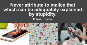 Never attribute to malice that which can be adequately explained by stupidity.