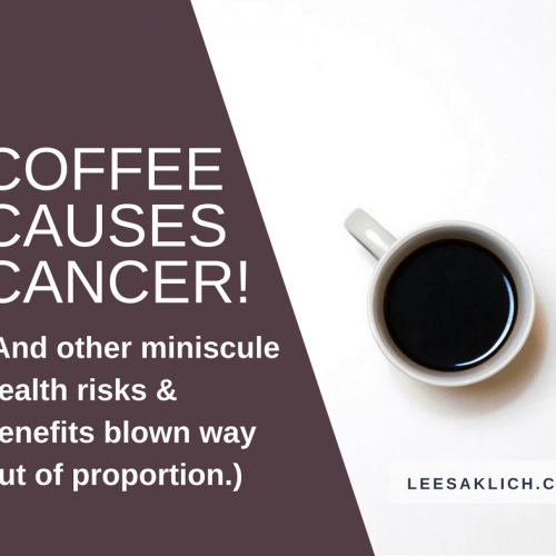 Coffee causes cancer! (And other miniscule health risks & benefits blown way out of proportion.)