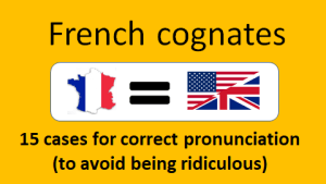 French cognates: 15 cases for correct pronunciation (to avoid being ridiculous)
