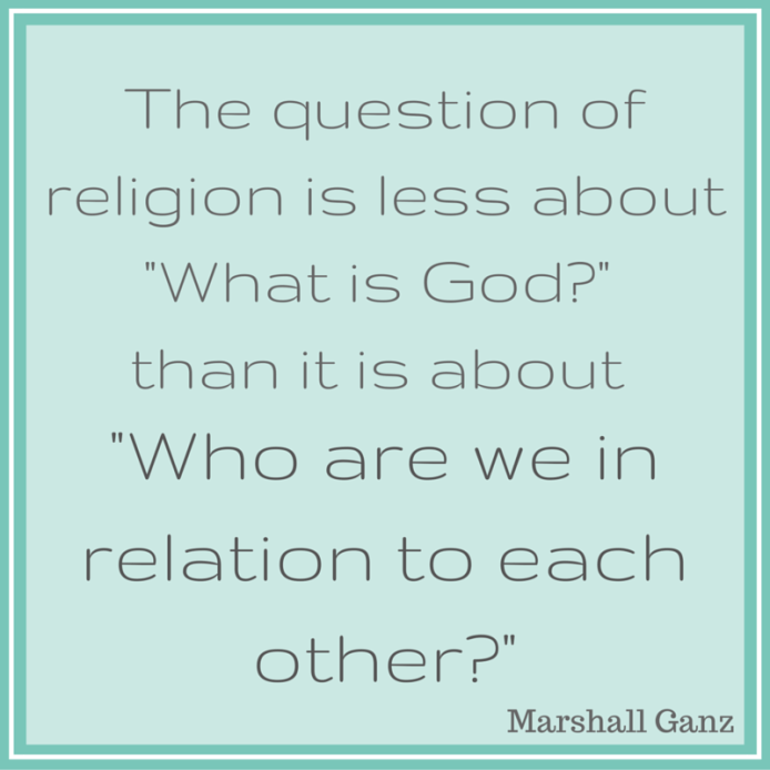 -The question of religion is less about 'What is God-' than it is about 'Who are we in relation to each other-'- (2)