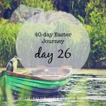 40-day Easter Journey – Day 26