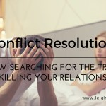 Conflict Resolution: How Searching for the Truth is Killing Your Relationship