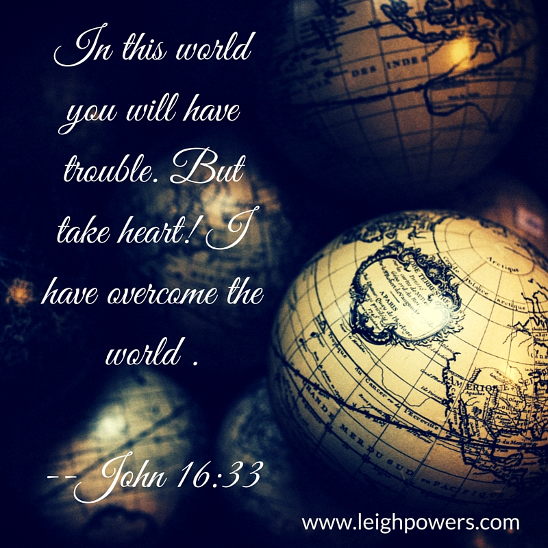 In this world you will have trouble. But take heart! I have overcome the world (John 16-33).