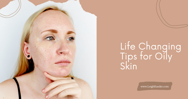 Life Changing Beauty Tips for Oily Skin
