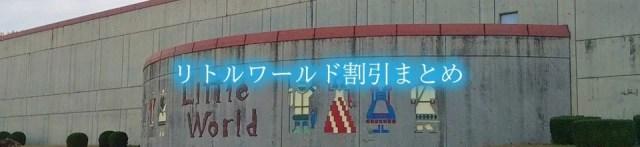 【リトルワールド割引2020】最安値100円OFF!9クーポン格安入手法