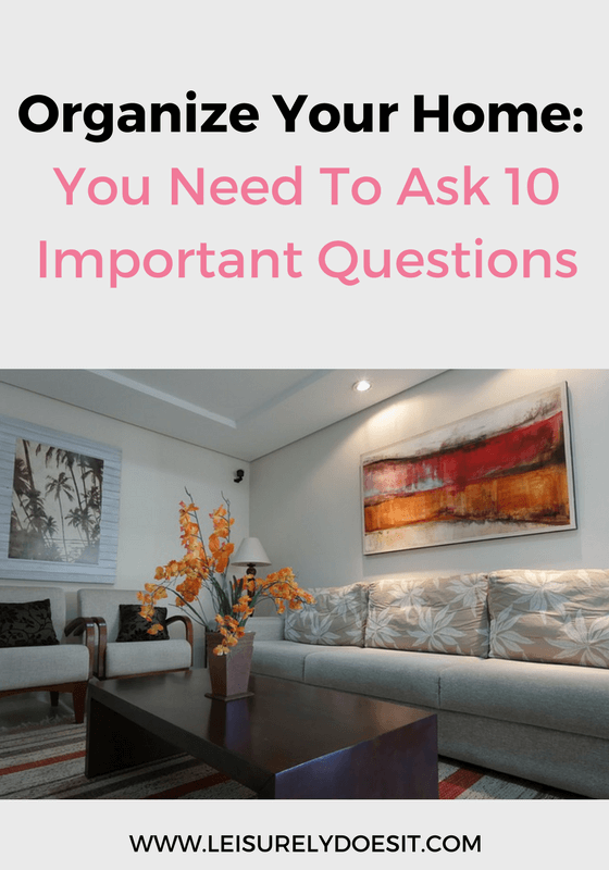 Be ruthless when trying to organize your home and ask yourself these ten important questions. The answers will ensure items you keep have real value to you.