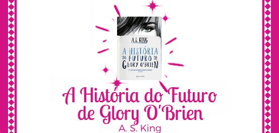 A História do Futuro de Glory O'Brien, de A. S. King #Resenha