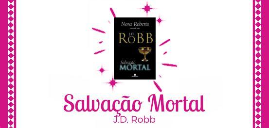 Salvação Mortal, de J. D. Robb (Nora Roberts) #Resenha