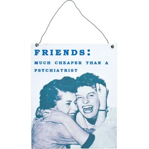 """A black and white sign with a picture of two women and the text reads """"Friends: Much cheaper than a psychiatrist"""""""