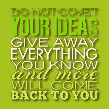 Do not covet your ideas...