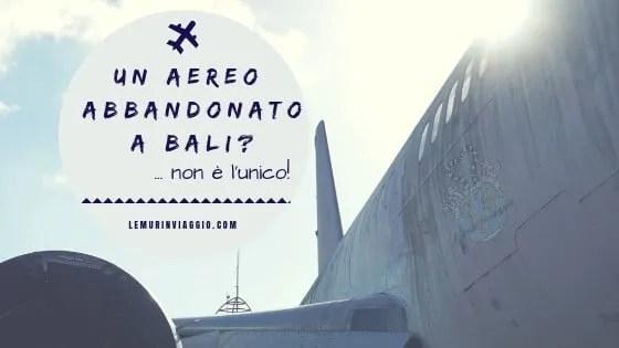 Un aereo abbandonato a Bali? ...non è l'unico!