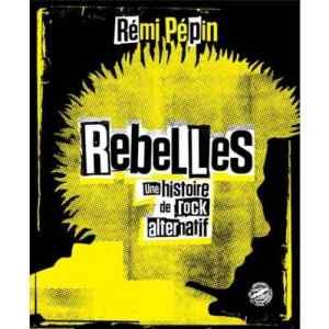 livre rebelles une histoire de rock alternatif rémi pépin