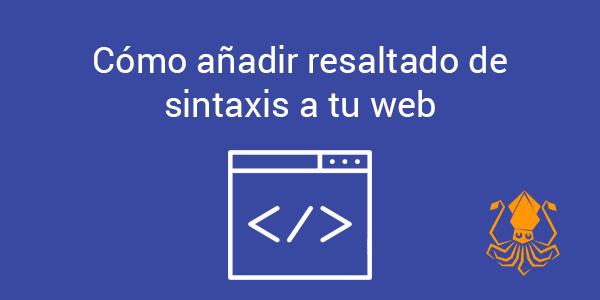 Cómo añadir resaltado de sintaxis a tu web