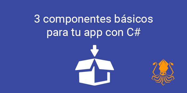 3 componentes básicos para tu app con C#