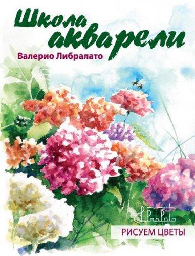 Валерио Либралато   - Школа акварели Валерио Либралато. Рисуем цветы   (2012) pdf