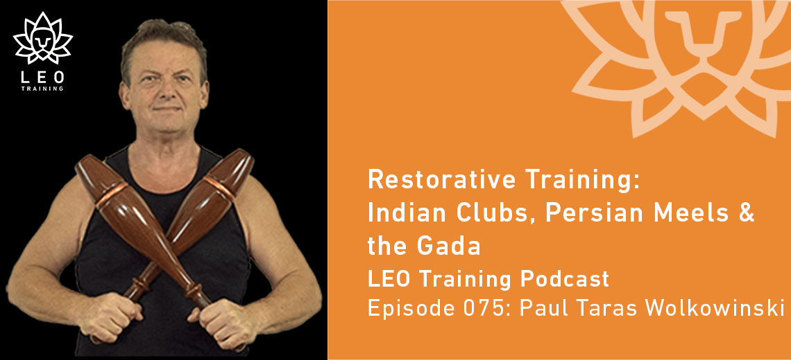LT 075 | Paul Taras Wolkowinski – Restorative Training: Indian Clubs, Persian Mils & the Gada Mace