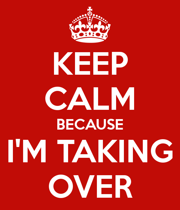 keep-calm-because-i-m-taking-over