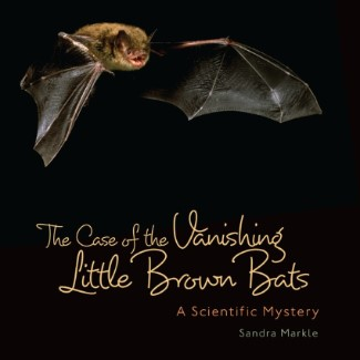 The Case of Vanishing Little Brown Bats: A Scientific Mystery by Sandra Markle