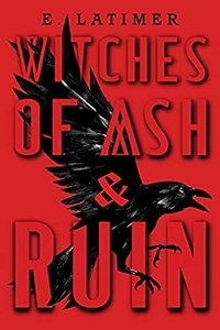 Witches of Ash and Ruin by E Latimer