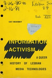 Information Activism: A Queer History of Lesbian Media Technologies by Cait McKinney