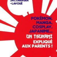 """""""Pokémon, Manga, Cosplay, Japanime... Un tsunami expliqué aux parents !"""""""