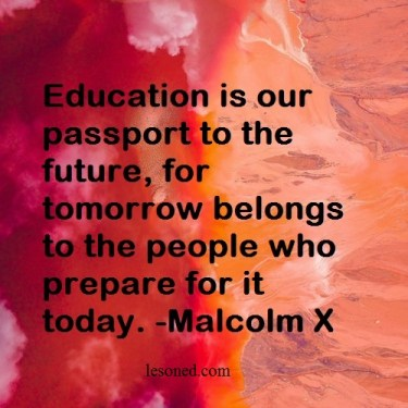 Education is our passport to the future, for tomorrow belongs to the people who prepare for it today. -Malcolm X