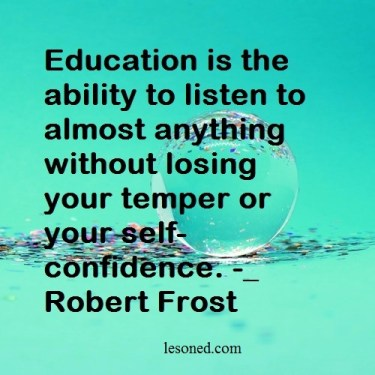 Education is the ability to listen to almost anything without losing your temper or your self-confidence. _ Robert Frost