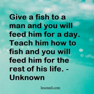 Give a fish to a man and you will feed him for a day. Teach him how to fish and you will feed him for the rest of his life. -Unknown