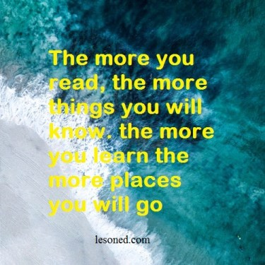 The more you read, the more things you will know. the more you learn the more places you will go