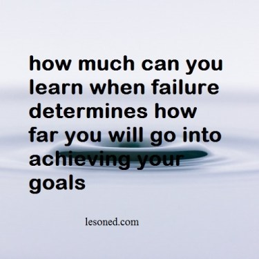 how much can you learn when failure determines how far you will go into achieving your goals