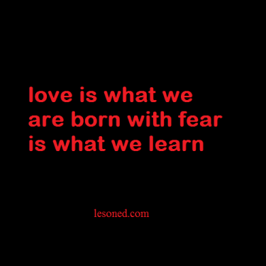 love is what we are born with fear is what we learn