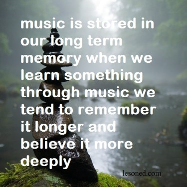 music is stored in our long term memory when we learn something through music we tend to remember it longer and believe it more deeply