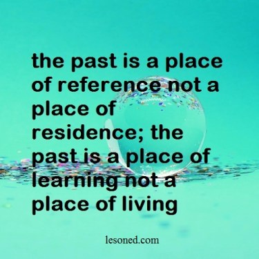the past is a place of reference not a place of residence; the past is a place of learning not a place of living