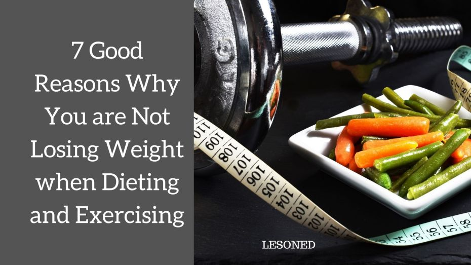 7 Good Reasons Why You are Not Losing Weight when Dieting and Exercising
