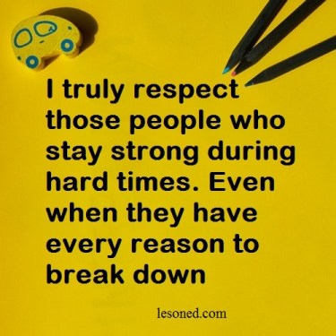I truly respect those people who stay strong during hard times. Even when they have every reason to break down