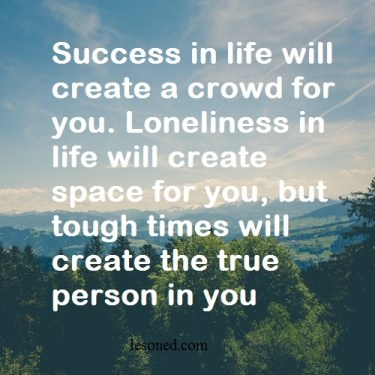 Success in life will create a crowd for you. Loneliness in life will create space for you, but tough times will create the true person in you
