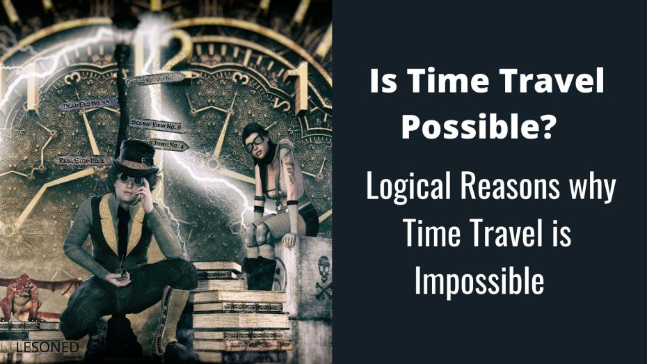 Is Time Travel Possible? Logical Reasons why Time Travel is Impossible