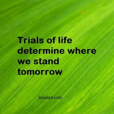 Trials of life determine where we stand tomorrow