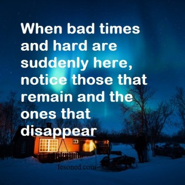 When bad times and hard are suddenly here, notice those that remain and the ones that disappear