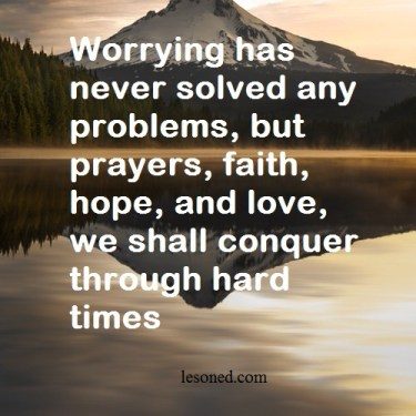 Worrying has never solved any problems, but prayers, faith, hope, and love, we shall conquer through hard times