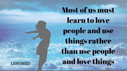 Most of us must learn to love people and use things rather than loving things and using people