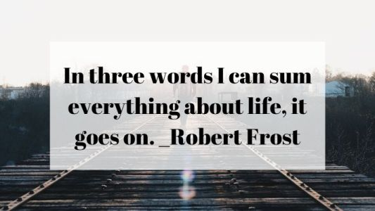 in three words i can sum up everything about life, it goes on Robert frost