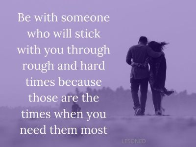 Be with someone who will stick with you through rough and hard times because those are the times when you need them most