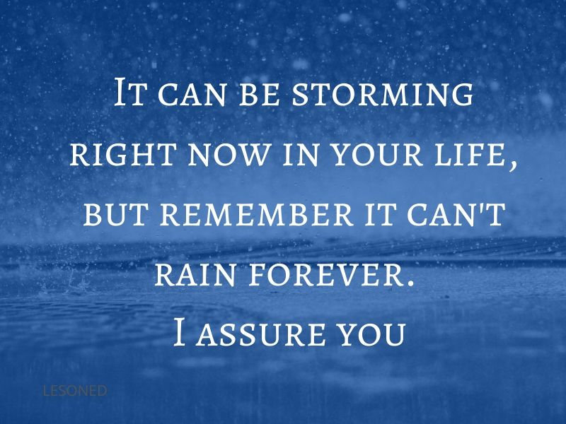 It can be storming right now in your life, but remember it can't rain forever. I assure you