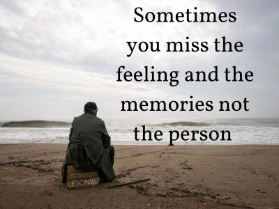 Sometimes you miss the feeling and the memories not the person