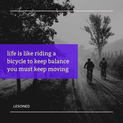 life is like riding a bicycle to keep balance you must keep moving