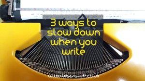 3 ways to slow down when you write