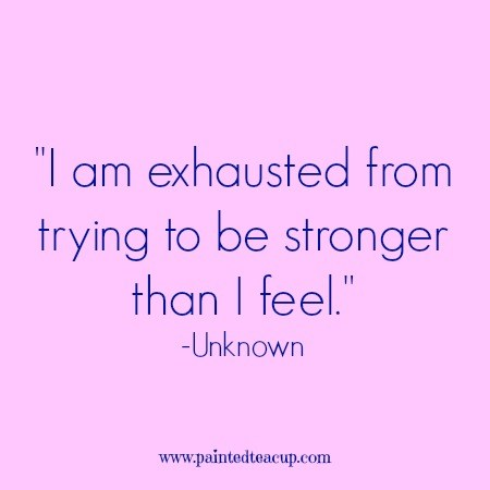I-am-exhausted-from-trying-to-be-stronger-than-I-feel.-Unknown