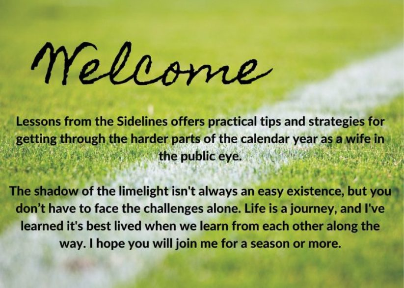 Welcome Lessons from the Sidelines offers practical tips and strategies for getting through the harder parts of the calendar year as a wife in the public eye.  The shadow of the limelight isn't always an easy existence, but you don't have to face the challenges alone. Life is a journey, and I've learned it's best lived when we learn from each other along the way. I hope you will join me for a season or more.